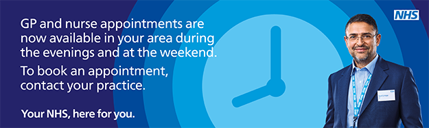 GP and nurse appointments are now available in your area during the evenings and at the weekend. To book an appointment, contact your practice. Your NHS, here for you